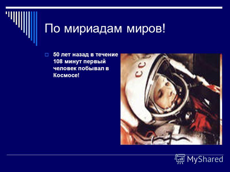 По мириадам миров! 50 лет назад в течение 108 минут первый человек побывал в Космосе!