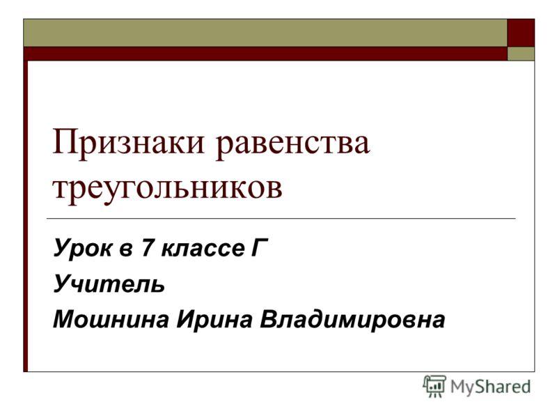 Признаки равенства треугольников Урок в 7 классе Г Учитель Мошнина Ирина Владимировна