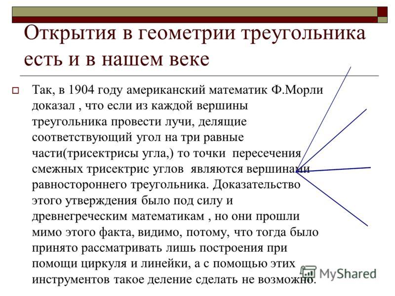 Открытия в геометрии треугольника есть и в нашем веке Так, в 1904 году американский математик Ф.Морли доказал, что если из каждой вершины треугольника провести лучи, делящие соответствующий угол на три равные части(трисектрисы угла,) то точки пересеч