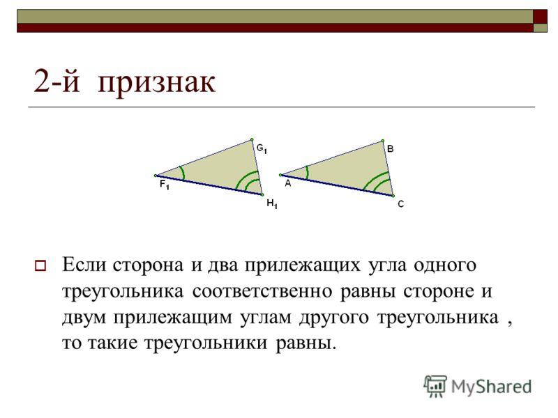 2-й признак Если сторона и два прилежащих угла одного треугольника соответственно равны стороне и двум прилежащим углам другого треугольника, то такие треугольники равны.
