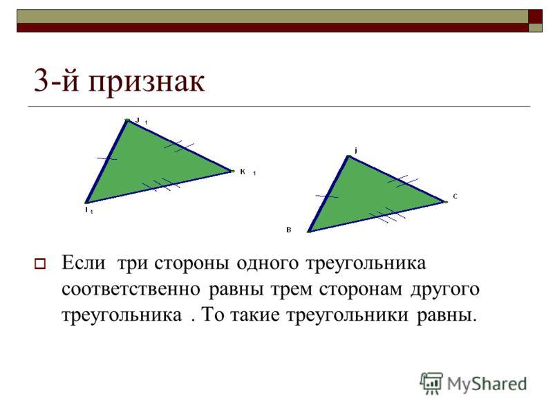 3-й признак Если три стороны одного треугольника соответственно равны трем сторонам другого треугольника. То такие треугольники равны.