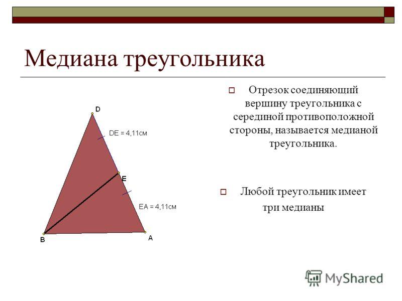 Медиана треугольника Отрезок соединяющий вершину треугольника с серединой противоположной стороны, называется медианой треугольника. Любой треугольник имеет три медианы