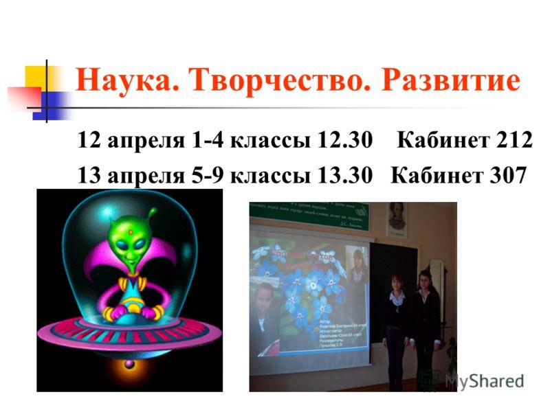 Наука. Творчество. Развитие 12 апреля 1-4 классы 12.30 Кабинет 212 13 апреля 5-9 классы 13.30 Кабинет 307