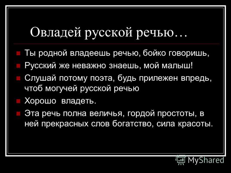 Выучи русский язык Если хочешь судьбу переспорить, Если ты ищешь отрады цветник, Если нуждаешься в твёрдой опоре- Выучи русский язык!