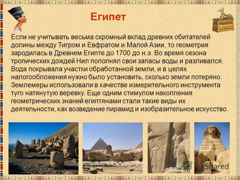 Египет Если не учитывать весьма скромный вклад древних обитателей долины между Тигром и Евфратом и Малой Азии, то геометрия зародилась в Древнем Египте до 1700 до н.э. Во время сезона тропических дождей Нил пополнял свои запасы воды и разливался. Вод