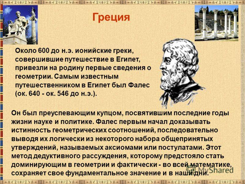 Около 600 до н.э. ионийские греки, совершившие путешествие в Египет, привезли на родину первые сведения о геометрии. Самым известным путешественником в Египет был Фалес (ок. 640 - ок. 546 до н.э.). Греция Он был преуспевающим купцом, посвятившим посл