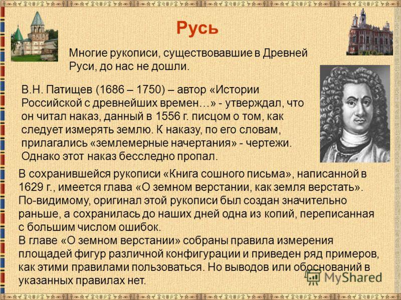 Русь В.Н. Патищев (1686 – 1750) – автор «Истории Российской с древнейших времен…» - утверждал, что он читал наказ, данный в 1556 г. писцом о том, как следует измерять землю. К наказу, по его словам, прилагались «землемерные начертания» - чертежи. Одн