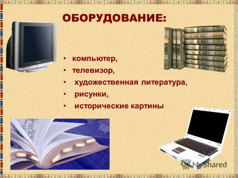 компьютер, телевизор, художественная литература, рисунки, исторические картины ОБОРУДОВАНИЕ: