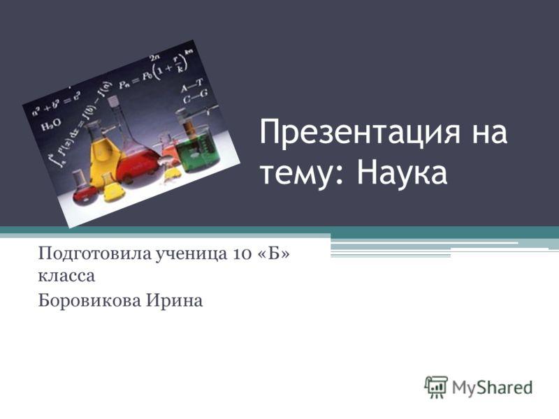 Презентация на тему: Наука Подготовила ученица 10 «Б» класса Боровикова Ирина