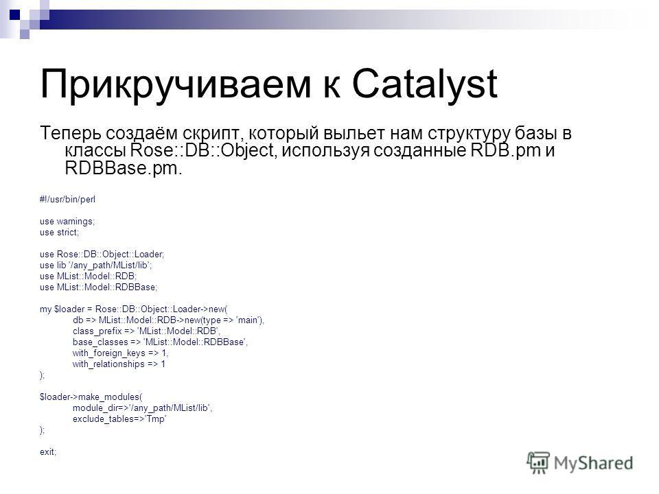 Прикручиваем к Catalyst Теперь создаём скрипт, который выльет нам структуру базы в классы Rose::DB::Object, используя созданные RDB.pm и RDBBase.pm. #!/usr/bin/perl use warnings; use strict; use Rose::DB::Object::Loader; use lib '/any_path/MList/lib'