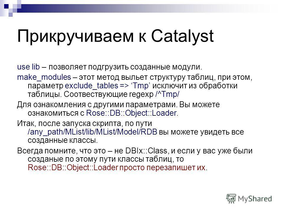 Прикручиваем к Catalyst use lib – позволяет подгрузить созданные модули. make_modules – этот метод выльет структуру таблиц, при этом, параметр exclude_tables => Tmp исключит из обработки таблицы. Соотвествующие regexp /^Tmp/ Для ознакомления с другим