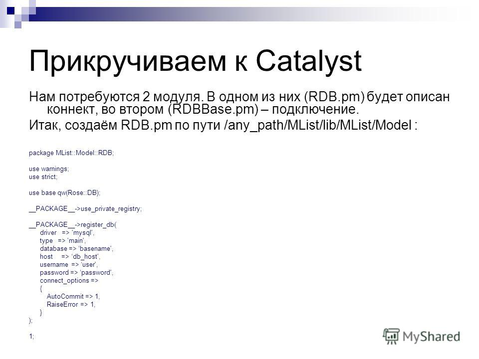 Прикручиваем к Catalyst Нам потребуются 2 модуля. В одном из них (RDB.pm) будет описан коннект, во втором (RDBBase.pm) – подключение. Итак, создаём RDB.pm по пути /any_path/MList/lib/MList/Model : package MList::Model::RDB; use warnings; use strict;