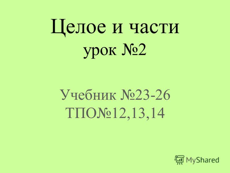 Целое и части урок 2 Учебник 23-26 ТПО12,13,14