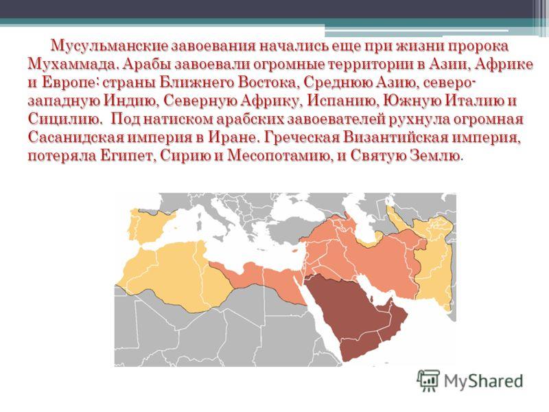 Мусульманские завоевания начались еще при жизни пророка Мухаммада. Арабы завоевали огромные территории в Азии, Африке и Европе: страны Ближнего Востока, Среднюю Азию, северо- западную Индию, Северную Африку, Испанию, Южную Италию и Сицилию. Под натис
