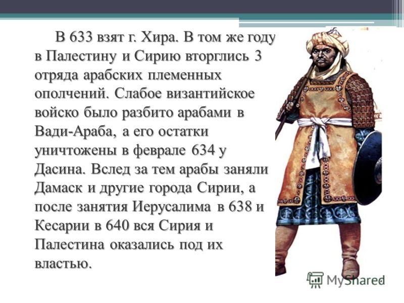 В 633 взят г. Хира. В том же году в Палестину и Сирию вторглись 3 отряда арабских племенных ополчений. Слабое византийское войско было разбито арабами в Вади-Араба, а его остатки уничтожены в феврале 634 у Дасина. Вслед за тем арабы заняли Дамаск и д