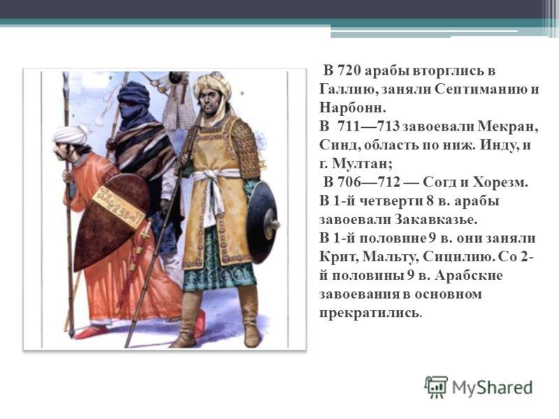 В 720 арабы вторглись в Галлию, заняли Септиманию и Нарбонн. В 711713 завоевали Мекран, Синд, область по ниж. Инду, и г. Мултан; В 706712 Согд и Хорезм. В 1-й четверти 8 в. арабы завоевали Закавказье. В 1-й половине 9 в. они заняли Крит, Мальту, Сици