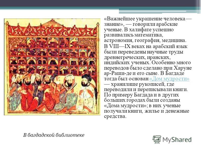 «Важнейшее украшение человека знание», говорили арабские ученые. В халифате успешно развивались математика, астрономия, география, медицина. В VIIIIX веках на арабский язык были переведены научные труды древнегреческих, иранских, индийских ученых. Ос