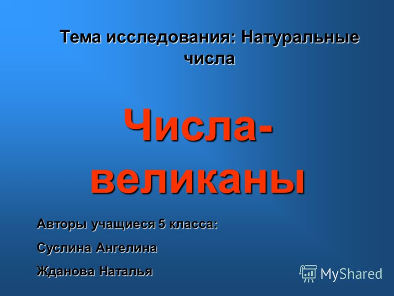 Числа- великаны Тема исследования: Натуральные числа Авторы учащиеся 5 класса: Суслина Ангелина Жданова Наталья