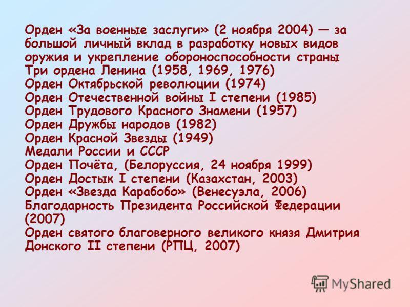 Орден «За военные заслуги» (2 ноября 2004) за большой личный вклад в разработку новых видов оружия и укрепление обороноспособности страны Три ордена Ленина (1958, 1969, 1976) Орден Октябрьской революции (1974) Орден Отечественной войны I степени (198
