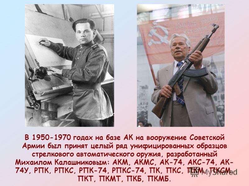 В 1950-1970 годах на базе АК на вооружение Советской Армии был принят целый ряд унифицированных образцов стрелкового автоматического оружия, разработанный Михаилом Калашниковым: АКМ, АКМС, АК-74, АКС-74, АК- 74У, РПК, РПКС, РПК-74, РПКС-74, ПК, ПКС,