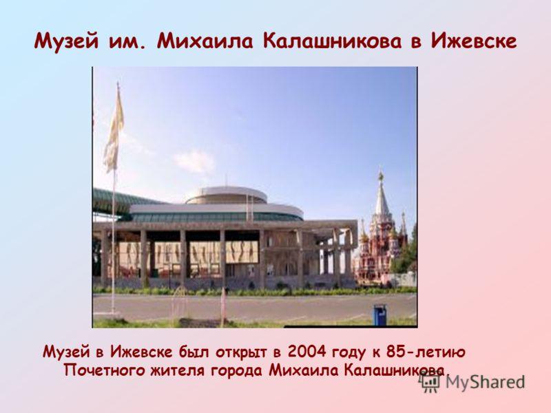 Музей им. Михаила Калашникова в Ижевске Музей в Ижевске был открыт в 2004 году к 85-летию Почетного жителя города Михаила Калашникова.