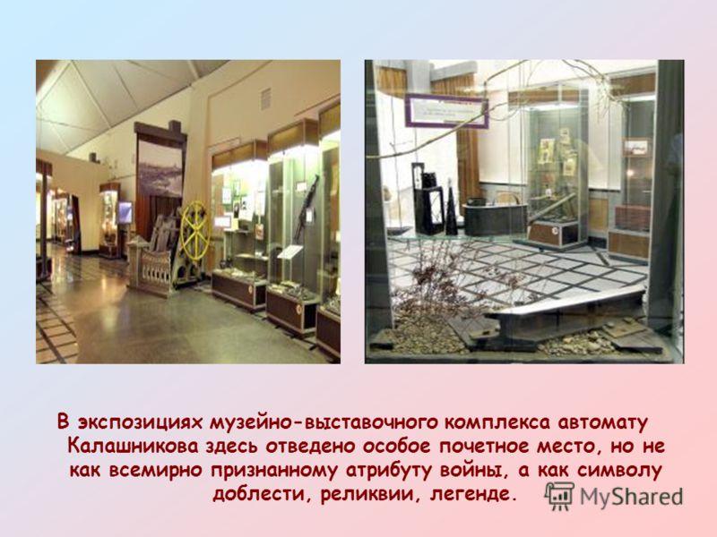 В экспозициях музейно-выставочного комплекса автомату Калашникова здесь отведено особое почетное место, но не как всемирно признанному атрибуту войны, а как символу доблести, реликвии, легенде.