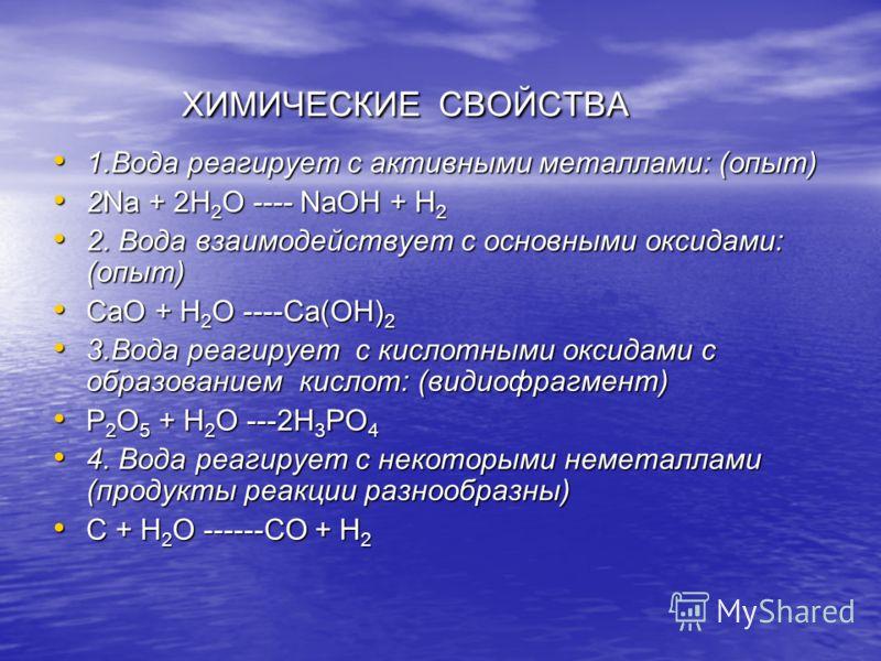 ХИМИЧЕСКИЕ СВОЙСТВА ХИМИЧЕСКИЕ СВОЙСТВА 1.Вода реагирует с активными металлами: (опыт) 1.Вода реагирует с активными металлами: (опыт) 2Na + 2H 2 O ---- NaOH + H 2 2Na + 2H 2 O ---- NaOH + H 2 2. Вода взаимодействует с основными оксидами: (опыт) 2. Во