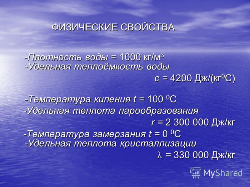 ФИЗИЧЕСКИЕ СВОЙСТВА ФИЗИЧЕСКИЕ СВОЙСТВА -Плотность воды = 1000 кг/м 3 -Удельная теплоёмкость воды -Плотность воды = 1000 кг/м 3 -Удельная теплоёмкость воды с = 4200 Дж/(кг 0 С) -Температура кипения t = 100 0 С -Удельная теплота парообразования -Удель