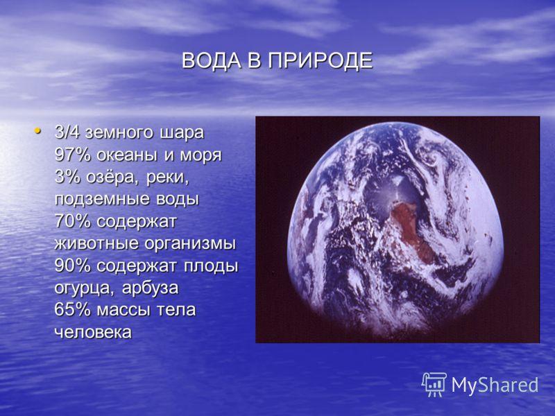 ВОДА В ПРИРОДЕ 3/4 земного шара 97% океаны и моря 3% озёра, реки, подземные воды 70% содержат животные организмы 90% содержат плоды огурца, арбуза 65% массы тела человека 3/4 земного шара 97% океаны и моря 3% озёра, реки, подземные воды 70% содержат
