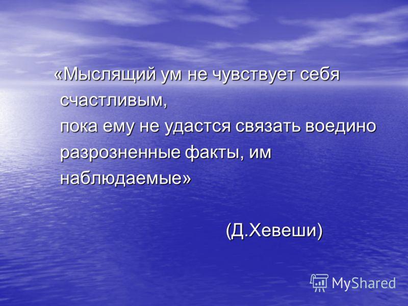 «Мыслящий ум не чувствует себя «Мыслящий ум не чувствует себя счастливым, счастливым, пока ему не удастся связать воедино пока ему не удастся связать воедино разрозненные факты, им разрозненные факты, им наблюдаемые» наблюдаемые» (Д.Хевеши) (Д.Хевеши