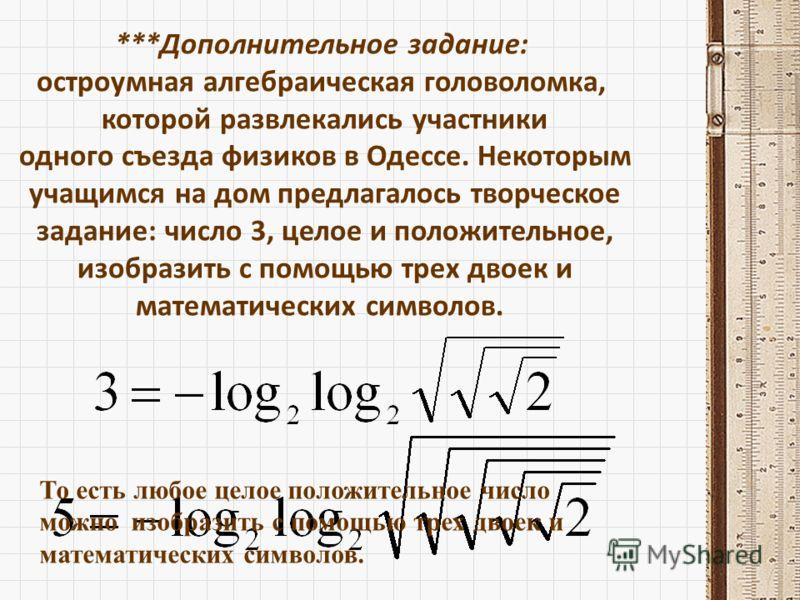***Дополнительное задание: остроумная алгебраическая головоломка, которой развлекались участники одного съезда физиков в Одессе. Некоторым учащимся на дом предлагалось творческое задание: число 3, целое и положительное, изобразить с помощью трех двое