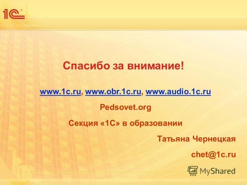 Спасибо за внимание! www.1c.ruwww.1c.ru, www.obr.1c.ru, www.audio.1c.ruwww.obr.1c.ruwww.audio.1c.ru Pedsovet.org Секция «1С» в образовании Татьяна Чернецкая chet@1c.ru