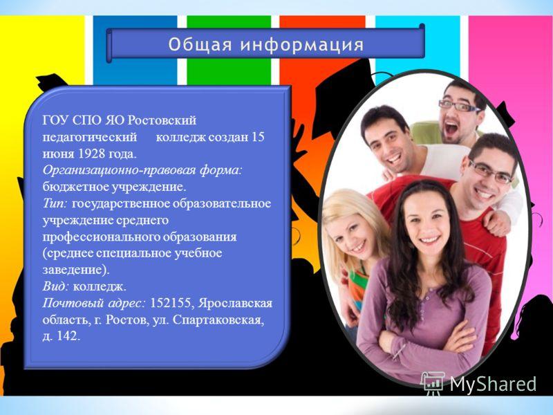 ГОУ СПО ЯО Ростовский педагогический колледж создан 15 июня 1928 года. Организационно-правовая форма: бюджетное учреждение. Тип: государственное образовательное учреждение среднего профессионального образования (среднее специальное учебное заведение)