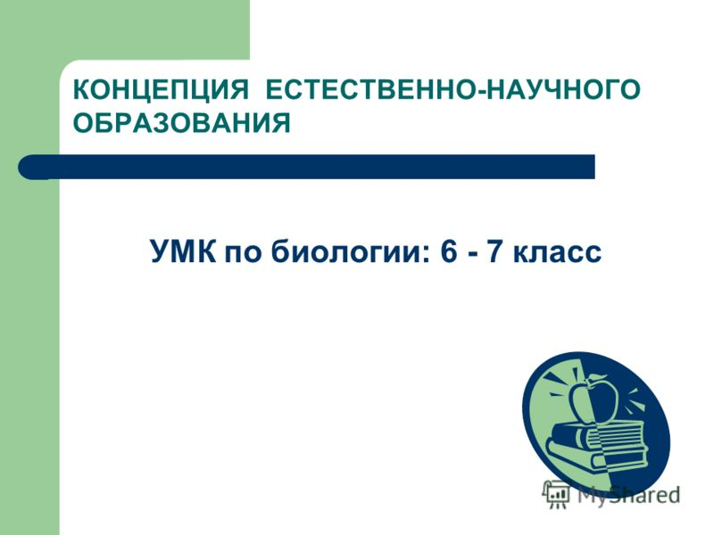 КОНЦЕПЦИЯ ЕСТЕСТВЕННО-НАУЧНОГО ОБРАЗОВАНИЯ УМК по биологии: 6 - 7 класс