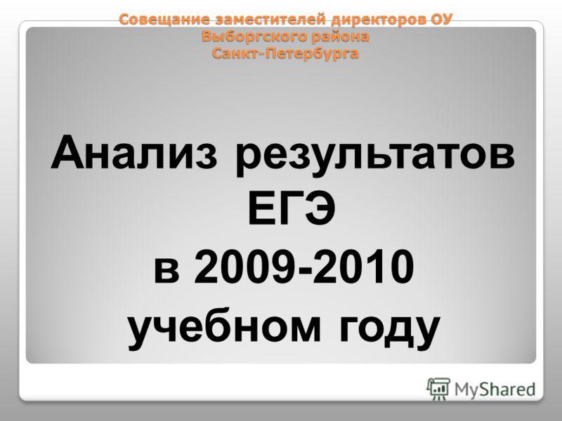 Совещание заместителей директоров ОУ Выборгского района Санкт-Петербурга Анализ результатов ЕГЭ в 2009-2010 учебном году
