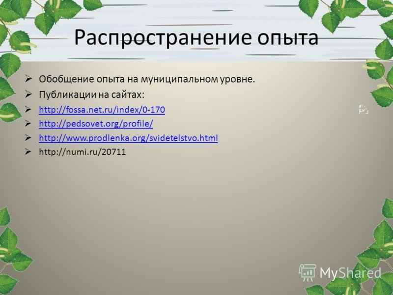 Распространение опыта Обобщение опыта на муниципальном уровне. Публикации на сайтах: http://fossa.net.ru/index/0-170 http://pedsovet.org/profile/ http://www.prodlenka.org/svidetelstvo.html http://numi.ru/20711.