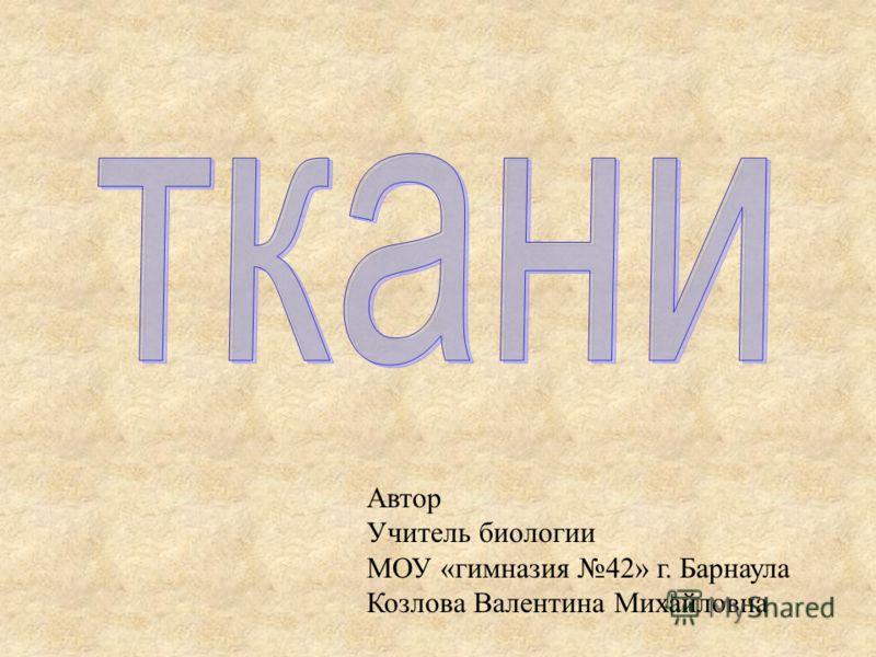 ткани Автор Учитель биологии МОУ «гимназия 42» г. Барнаула Козлова Валентина Михайловна