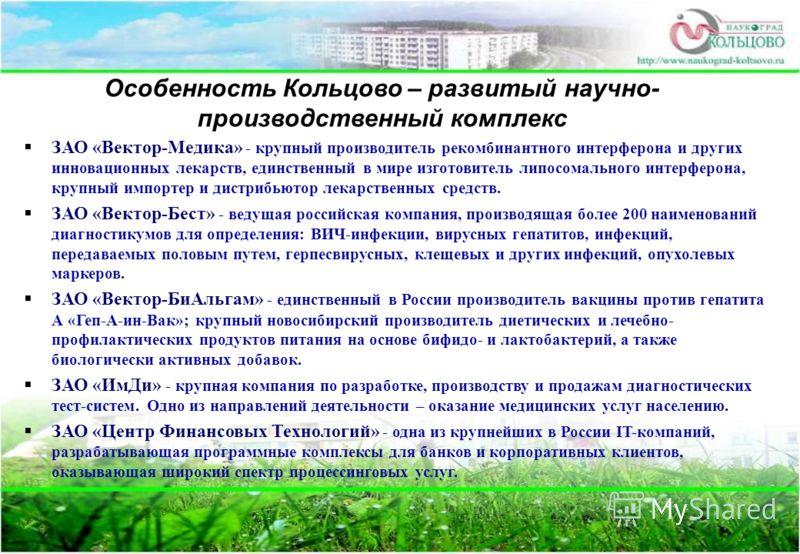 Особенность Кольцово – развитый научно- производственный комплекс ЗАО «Вектор-Медика» - крупный производитель рекомбинантного интерферона и других инновационных лекарств, единственный в мире изготовитель липосомального интерферона, крупный импортер и