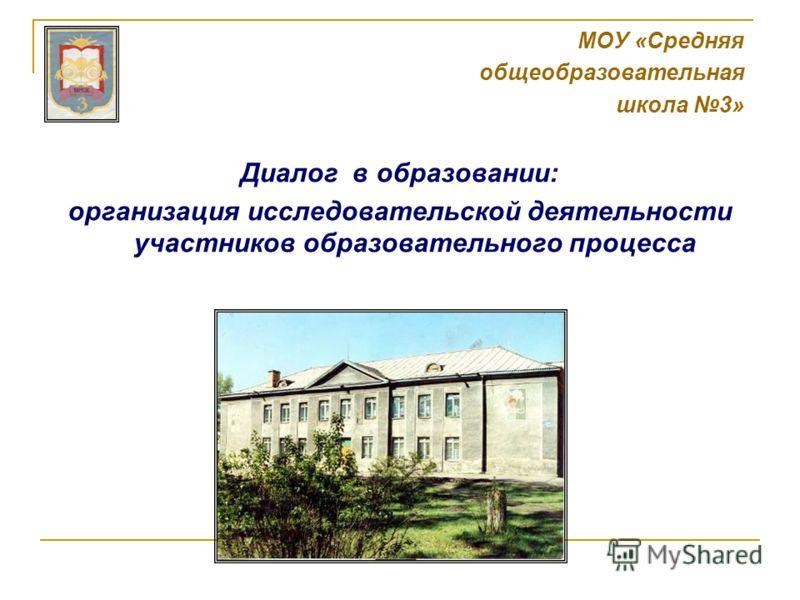 МОУ «Средняя общеобразовательная школа 3» Диалог в образовании: организация исследовательской деятельности участников образовательного процесса