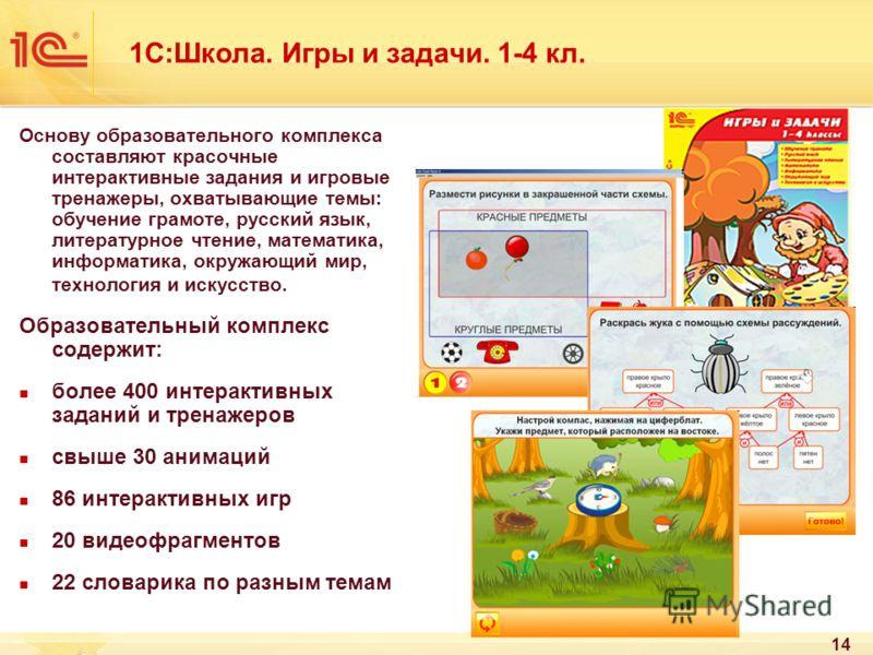 14 1С:Школа. Игры и задачи. 1-4 кл. Основу образовательного комплекса составляют красочные интерактивные задания и игровые тренажеры, охватывающие темы: обучение грамоте, русский язык, литературное чтение, математика, информатика, окружающий мир, тех