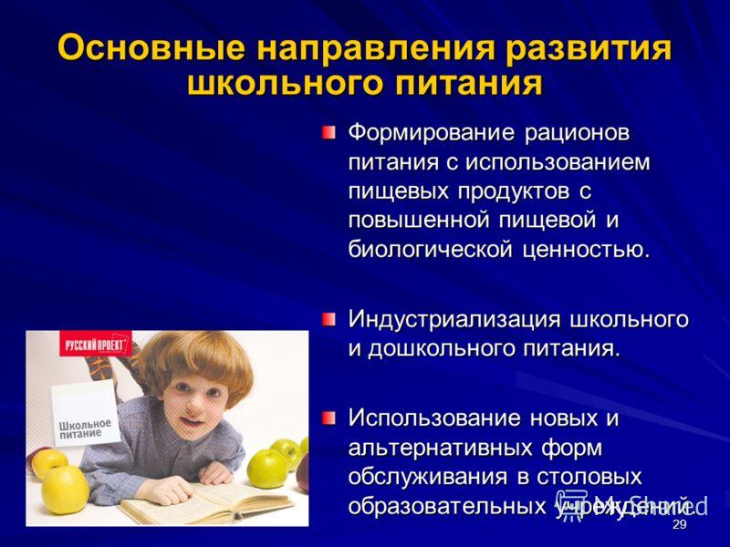 29 Основные направления развития школьного питания Формирование рационов питания с использованием пищевых продуктов с повышенной пищевой и биологической ценностью. Индустриализация школьного и дошкольного питания. Использование новых и альтернативных