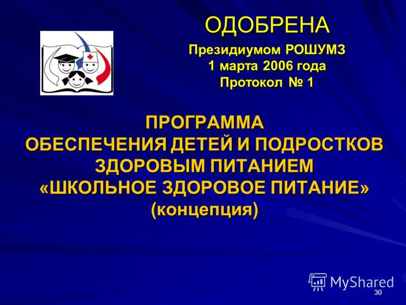 30 ПРОГРАММА ОБЕСПЕЧЕНИЯ ДЕТЕЙ И ПОДРОСТКОВ ЗДОРОВЫМ ПИТАНИЕМ «ШКОЛЬНОЕ ЗДОРОВОЕ ПИТАНИЕ» (концепция) ОДОБРЕНА Президиумом РОШУМЗ 1 марта 2006 года Протокол 1