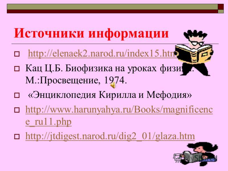 Источники информации http://elenaek2.narod.ru/index15.htm Кац Ц.Б. Биофизика на уроках физики. - М.:Просвещение, 1974. «Энциклопедия Кирилла и Мефодия» http://www.harunyahya.ru/Books/magnificenc e_ru11.php http://www.harunyahya.ru/Books/magnificenc e