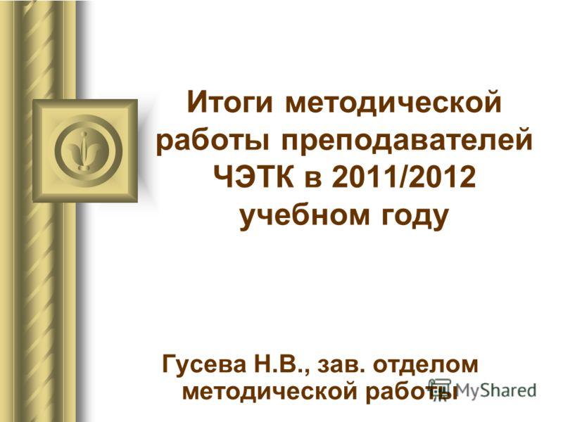 Итоги методической работы преподавателей ЧЭТК в 2011/2012 учебном году Гусева Н.В., зав. отделом методической работы