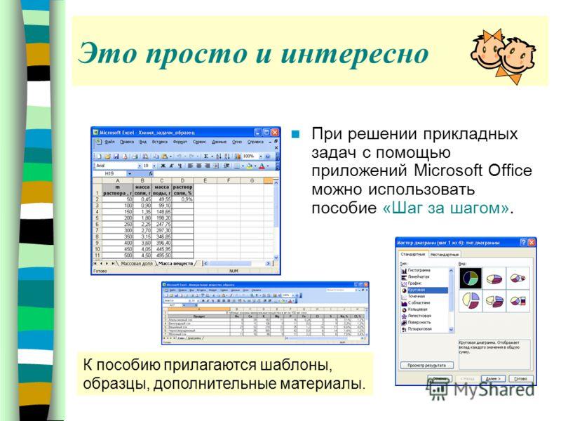 При решении прикладных задач с помощью приложений Microsoft Office можно использовать пособие «Шаг за шагом». Это просто и интересно К пособию прилагаются шаблоны, образцы, дополнительные материалы.