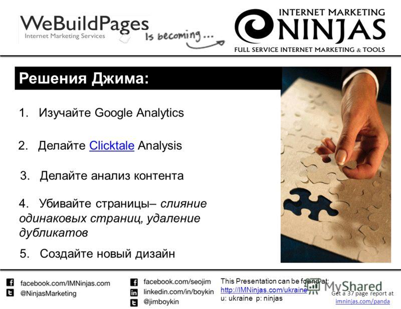 This Presentation can be found at: http://IMNinjas.com/ukraine http://IMNinjas.com/ukraine u: ukraine p: ninjas Get a 37 page report at imninjas.com/panda imninjas.com/panda 1.Изучайте Google Analytics Решения Джима: 2. Делайте Clicktale AnalysisClic