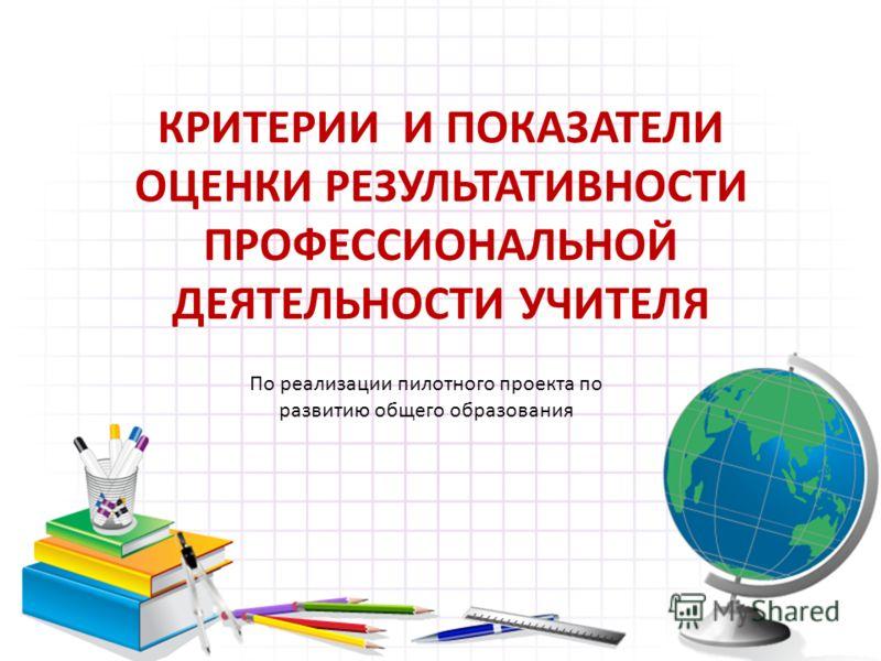 КРИТЕРИИ И ПОКАЗАТЕЛИ ОЦЕНКИ РЕЗУЛЬТАТИВНОСТИ ПРОФЕССИОНАЛЬНОЙ ДЕЯТЕЛЬНОСТИ УЧИТЕЛЯ По реализации пилотного проекта по развитию общего образования