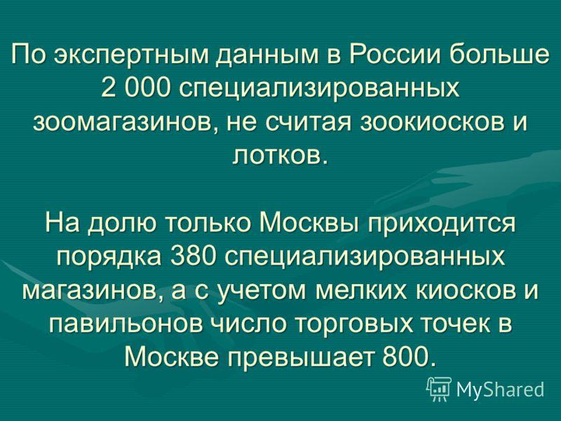 По экспертным данным в России больше 2 000 специализированных зоомагазинов, не считая зоокиосков и лотков. На долю только Москвы приходится порядка 380 специализированных магазинов, а с учетом мелких киосков и павильонов число торговых точек в Москве