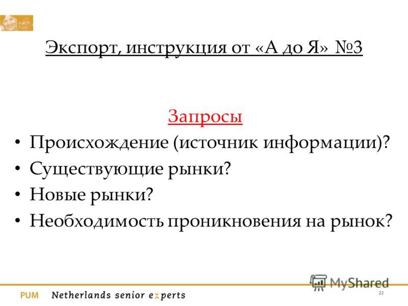 Экспорт, инструкция от «А до Я» 3 Запросы Происхождение (источник информации)? Существующие рынки? Новые рынки? Необходимость проникновения на рынок? 22