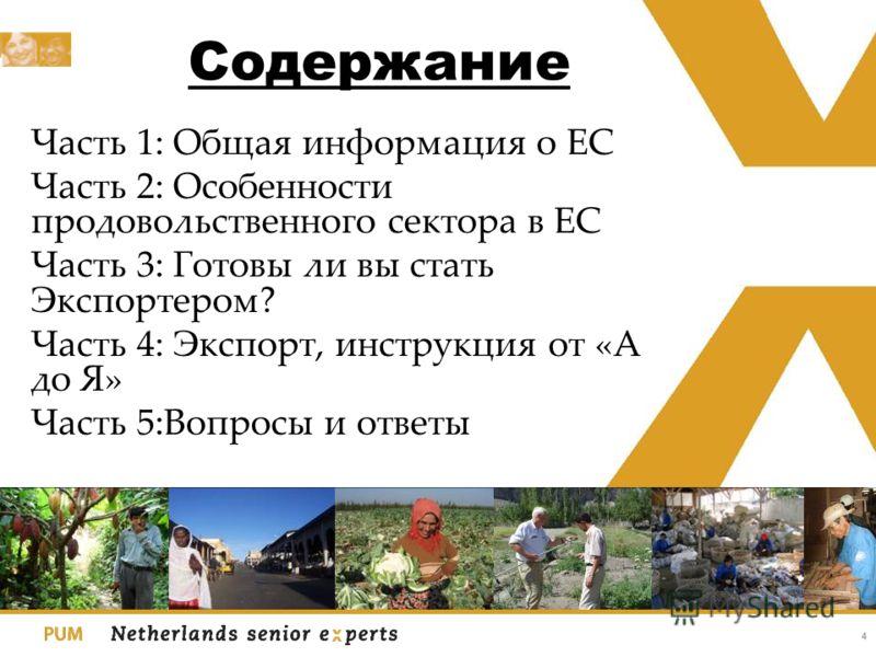 Содержание Часть 1: Общая информация о ЕС Часть 2: Особенности продовольственного сектора в ЕС Часть 3: Готовы ли вы стать Экспортером? Часть 4: Экспорт, инструкция от «А до Я» Часть 5:Вопросы и ответы 4